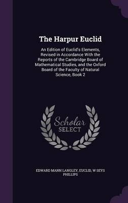 The Harpur Euclid An Edition of Euclid's Elements, Revised in Accordance with the Reports of the Cambridge Board of Mathematical Studies, and the Oxford Board of the Faculty of Natural Science, Book 2 by Edward Mann Langley, Euclid, W Seys Phillips
