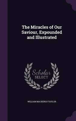 The Miracles of Our Saviour, Expounded and Illustrated by William Mackergo Taylor