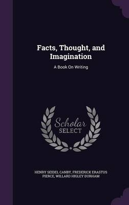 Facts, Thought, and Imagination A Book on Writing by Henry Seidel Canby, Frederick Erastus Pierce, Willard Higley Durham