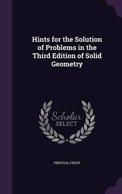 Hints for the Solution of Problems in the Third Edition of Solid Geometry by Percival Frost