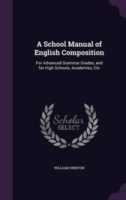 A School Manual of English Composition For Advanced Grammar Grades, and for High Schools, Academies, Etc by William Swinton