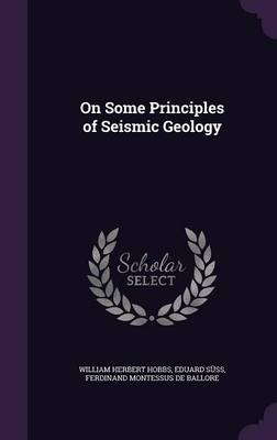 On Some Principles of Seismic Geology by William Herbert Hobbs, Eduard Suss, Ferdinand Montessus De Ballore