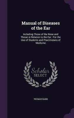 Manual of Diseases of the Ear Including Those of the Nose and Throat in Relation to the Ear: For the Use of Students and Practitioners of Medicine by Thomas Barr