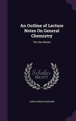 An Outline of Lecture Notes on General Chemistry The Non-Metals by John Tappan Stoddard