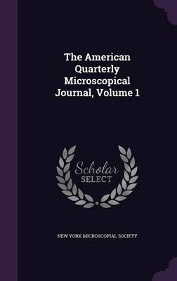 The American Quarterly Microscopical Journal, Volume 1 by New York Microscopial Society