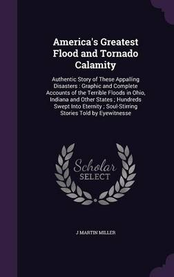 America's Greatest Flood and Tornado Calamity Authentic Story of These Appalling Disasters: Graphic and Complete Accounts of the Terrible Floods in Ohio, Indiana and Other States; Hundreds Swept Into  by J Martin Miller