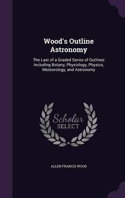 Wood's Outline Astronomy The Last of a Graded Series of Outlines Including Botany, Physiology, Physics, Meteorology, and Astronomy by Allen Francis Wood