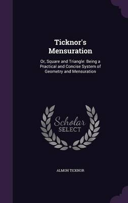 Ticknor's Mensuration Or, Square and Triangle: Being a Practical and Concise System of Geometry and Mensuration by Almon Ticknor