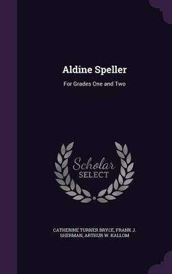 Aldine Speller For Grades One and Two by Catherine Turner Bryce, Frank J Sherman, Arthur W Kallom