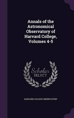 Annals of the Astronomical Observatory of Harvard College, Volumes 4-5 by Harvard College Observatory