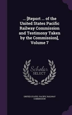 ... [Report ... of the United States Pacific Railway Commission and Testimony Taken by the Commission], Volume 7 by United States Pacific Railway Commissio