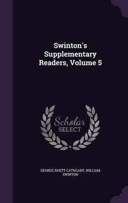 Swinton's Supplementary Readers, Volume 5 by George Rhett Cathcart, William Swinton