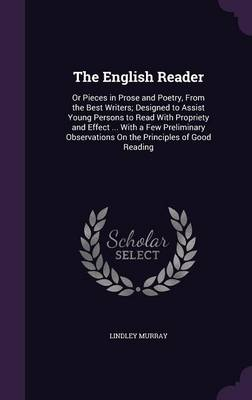 The English Reader Or Pieces in Prose and Poetry, from the Best Writers; Designed to Assist Young Persons to Read with Propriety and Effect ... with a Few Preliminary Observations on the Principles of by Lindley Murray