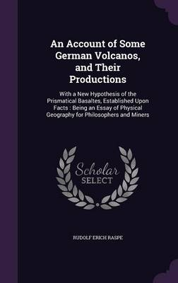 An Account of Some German Volcanos, and Their Productions With a New Hypothesis of the Prismatical Basaltes, Established Upon Facts: Being an Essay of Physical Geography for Philosophers and Miners by Rudolf Erich Raspe
