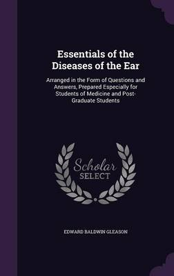 Essentials of the Diseases of the Ear Arranged in the Form of Questions and Answers, Prepared Especially for Students of Medicine and Post-Graduate Students by Edward Baldwin Gleason