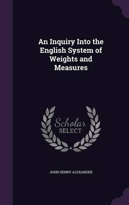 An Inquiry Into the English System of Weights and Measures by John Henry Alexander