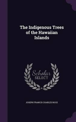 The Indigenous Trees of the Hawaiian Islands by Joseph Francis Charles Rock