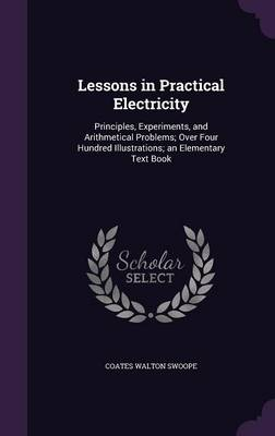 Lessons in Practical Electricity Principles, Experiments, and Arithmetical Problems; Over Four Hundred Illustrations; An Elementary Text Book by Coates Walton Swoope