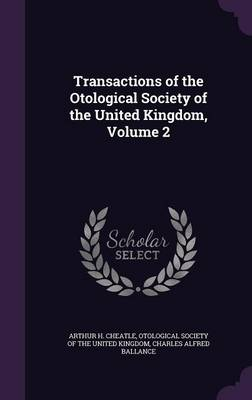 Transactions of the Otological Society of the United Kingdom, Volume 2 by Arthur H Cheatle, Charles Alfred Ballance, Otological Society of the United Kingdom