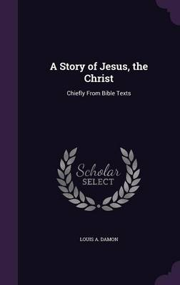 A Story of Jesus, the Christ Chiefly from Bible Texts by Louis A Damon