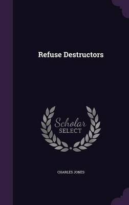 Refuse Destructors by Associate Professor of Political Science Charles (University of Cambridge University of Edinburgh University of Western  Jones