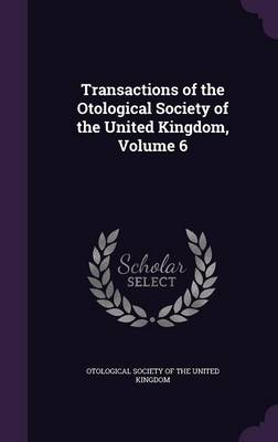 Transactions of the Otological Society of the United Kingdom, Volume 6 by Otological Society of the United Kingdom