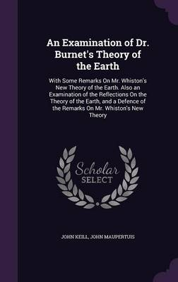 An Examination of Dr. Burnet's Theory of the Earth With Some Remarks on Mr. Whiston's New Theory of the Earth. Also an Examination of the Reflections on the Theory of the Earth, and a Defence of the R by John Keill, John Maupertuis