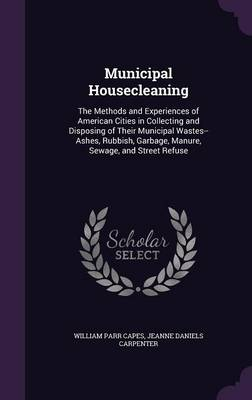 Municipal Housecleaning The Methods and Experiences of American Cities in Collecting and Disposing of Their Municipal Wastes--Ashes, Rubbish, Garbage, Manure, Sewage, and Street Refuse by William Parr Capes, Jeanne Daniels Carpenter