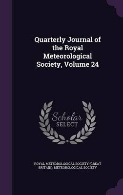 Quarterly Journal of the Royal Meteorological Society, Volume 24 by Royal Meteorological Society (Great Brit, Meteorological Society