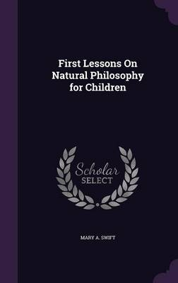 First Lessons on Natural Philosophy for Children by Mary A Swift