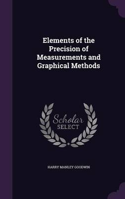 Elements of the Precision of Measurements and Graphical Methods by Harry Manley Goodwin