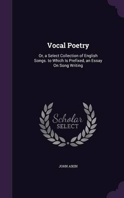 Vocal Poetry Or, a Select Collection of English Songs. to Which Is Prefixed, an Essay on Song Writing by John Aikin