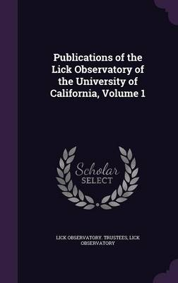 Publications of the Lick Observatory of the University of California, Volume 1 by Lick Observatory Trustees, Lick Observatory