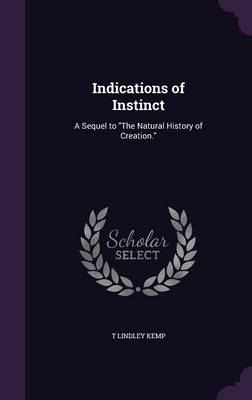 Indications of Instinct A Sequel to the Natural History of Creation. by T Lindley Kemp
