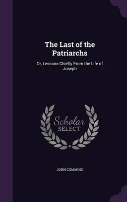 The Last of the Patriarchs Or, Lessons Chiefly from the Life of Joseph by John Cumming