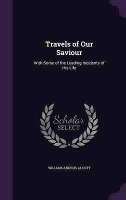 Travels of Our Saviour With Some of the Leading Incidents of His Life by William Andrus Alcott