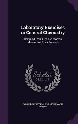Laboratory Exercises in General Chemistry Compiled from Eliot and Storer's Manual and Other Sources by William Ripley Nichols, Lewis Mark Norton