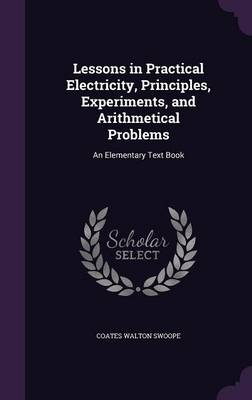 Lessons in Practical Electricity, Principles, Experiments, and Arithmetical Problems An Elementary Text Book by Coates Walton Swoope
