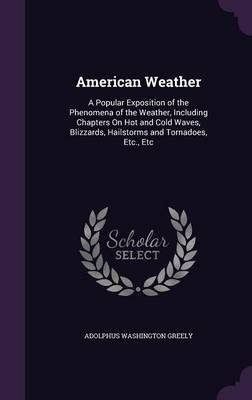 American Weather A Popular Exposition of the Phenomena of the Weather, Including Chapters on Hot and Cold Waves, Blizzards, Hailstorms and Tornadoes, Etc., Etc by Adolphus Washington Greely