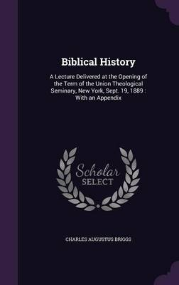 Biblical History A Lecture Delivered at the Opening of the Term of the Union Theological Seminary, New York, Sept. 19, 1889: With an Appendix by Charles Augustus Briggs