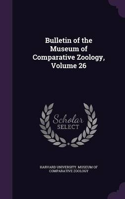 Bulletin of the Museum of Comparative Zoology, Volume 26 by Harvard University Museum of Comparativ