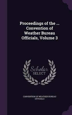 Proceedings of the ... Convention of Weather Bureau Officials, Volume 3 by Convention of Weather Bureau Officials