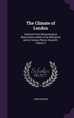 The Climate of London Deduced from Meteorological Observations Made in the Metropolis and at Various Places Around It, Volume 3 by Luke Howard