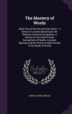 The Mastery of Words Book Four of the See and Say Series: A Series of Lessons Based Upon the Ordinary Essential Vocabulary, to Secure for the Pupil Prompt Recognition of Words, Accurate Spelling, and  by Sarah Louise Arnold