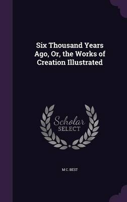 Six Thousand Years Ago, Or, the Works of Creation Illustrated by M C Best