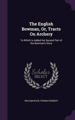 The English Bowman, Or, Tracts on Archery To Which Is Added the Second Part of the Bowman's Glory by Fellow and Tutor in Theology William (Fellow and Tutor in Theology Oriel College Oxford Oriel College, Oxford Oriel Colle Wood