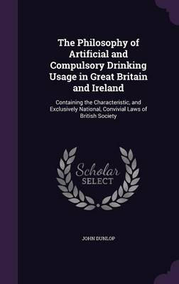 The Philosophy of Artificial and Compulsory Drinking Usage in Great Britain and Ireland Containing the Characteristic, and Exclusively National, Convivial Laws of British Society by John, MD (Pfizer, USA Max Planck Institute, Germany Max Planck Institute, Germany Pfizer, USA Pfizer, USA Max Planck In Dunlop