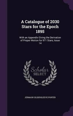 A Catalogue of 2030 Stars for the Epoch 1895 With an Appendix Giving the Derivation of Proper Motion for 971 Stars, Issue 14 by Jermain Gildersleeve Porter