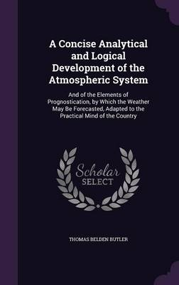 A Concise Analytical and Logical Development of the Atmospheric System And of the Elements of Prognostication, by Which the Weather May Be Forecasted, Adapted to the Practical Mind of the Country by Thomas Belden Butler