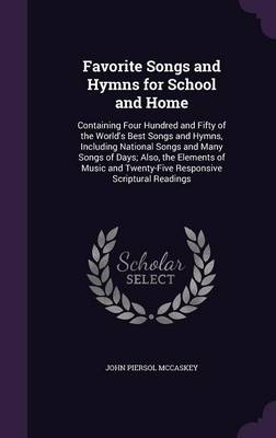 Favorite Songs and Hymns for School and Home Containing Four Hundred and Fifty of the World's Best Songs and Hymns, Including National Songs and Many Songs of Days; Also, the Elements of Music and Twe by John Piersol McCaskey